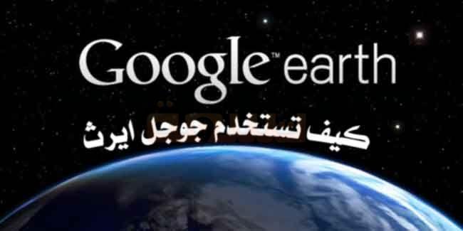 كيف تتعرف على جوجل ايرث وكيف تستخدم جوجل ايرث