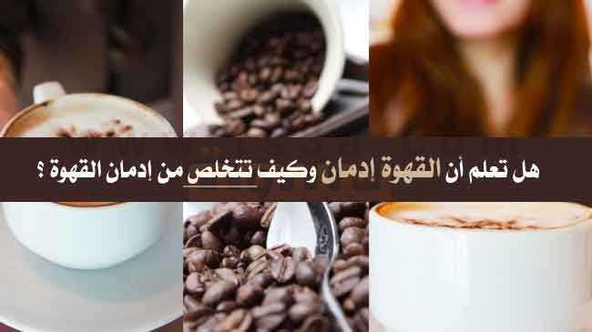إدمان القهوة هل تعلم أن القهوة إدمان