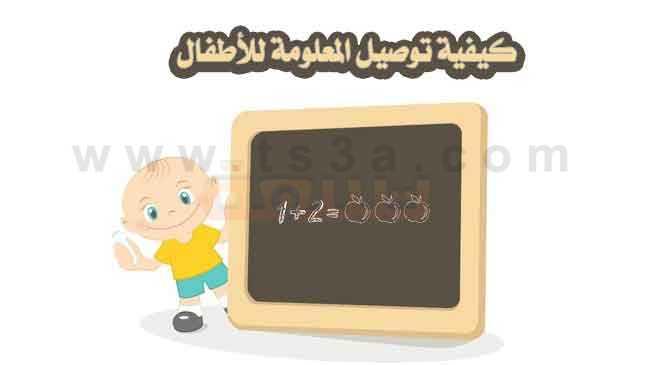 طرق التعامل مع الاطفال توصيل المعلومة للأطفال تعليم الاطفال