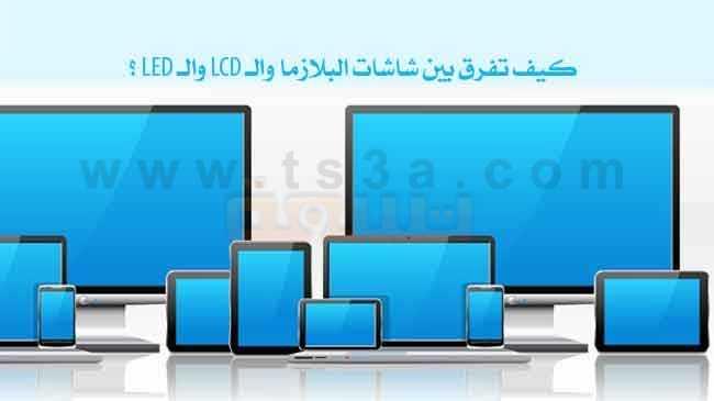 الفرق بين شاشات البلازما والـ LCD والـ LED