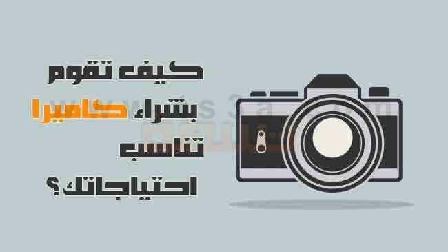 كيف تقوم باختيار و شراء كاميرا الكاميرا المناسبة