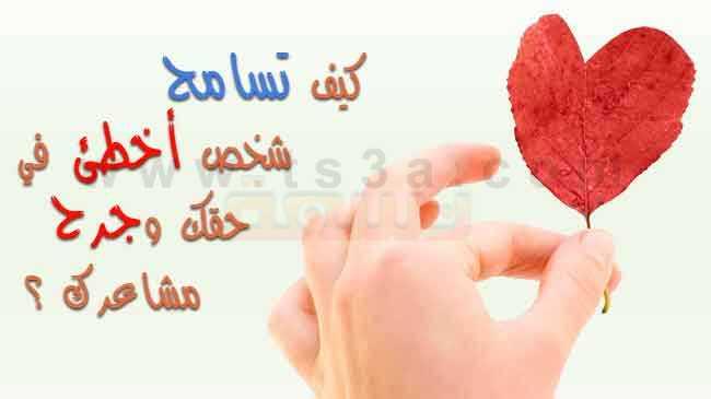 كيف تسامح شخص أخطئ في حقك وجرح مشاعرك