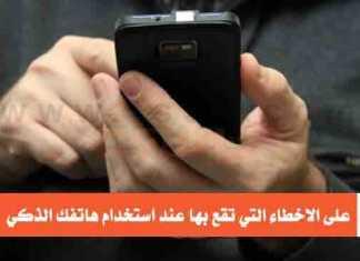 تعرف على الاخطاء التي تقع بها عند استخدام هاتفك الذكي