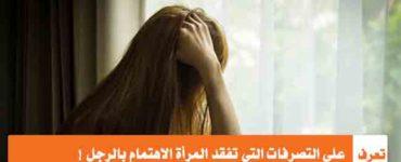 تعرف على التصرفات التي تفقد المرأة الاهتمام بالرجل